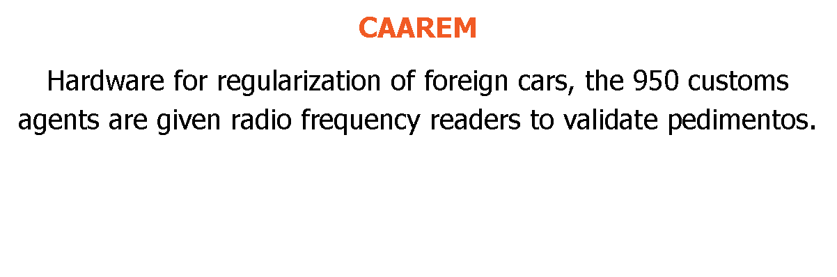 CAAAREM Hardware for regularization of foreign cars, 950 customs agents are given radio frequency readers to validate import entry.