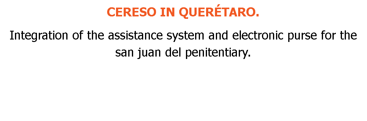 CERESO IN QUERÉTARO. Integration of the assistance system and electronic purse for the san juan del penitentiary.